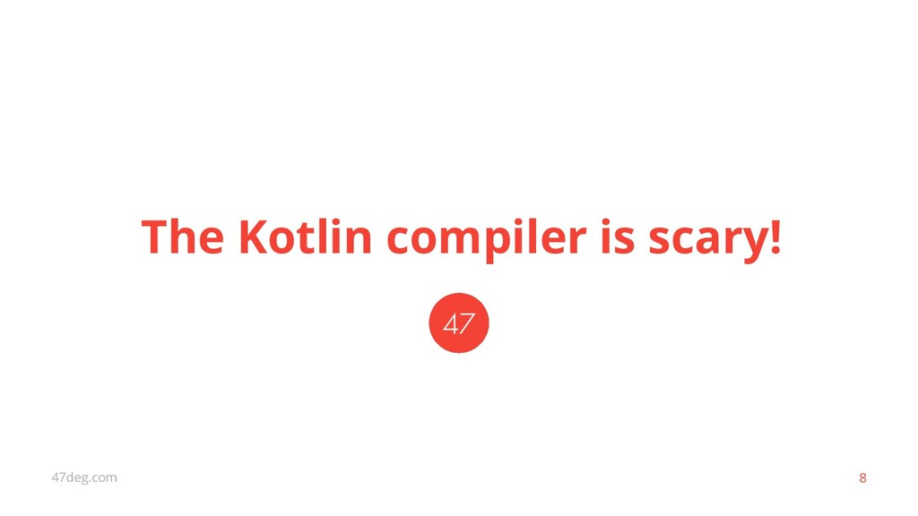 47deg.com 8 The Kotlin compiler is scary!