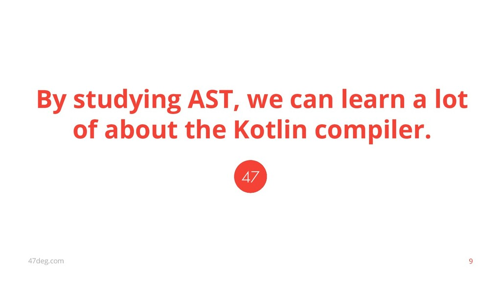 47deg.com 9 By studying AST, we can learn a lot...