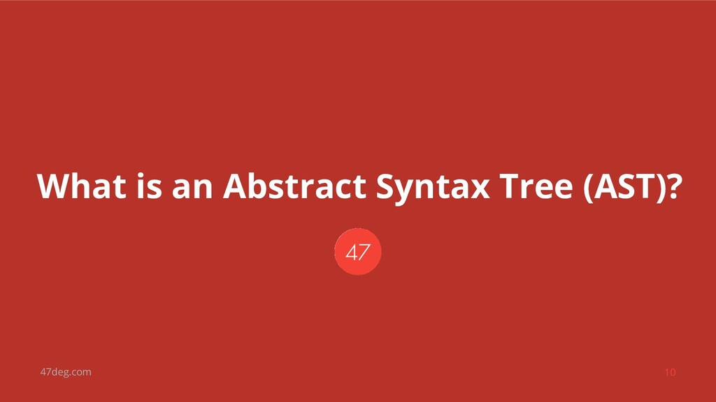 47deg.com 10 What is an Abstract Syntax Tree (A...