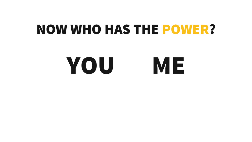 NOW WHO HAS THE POWER? YOU ME