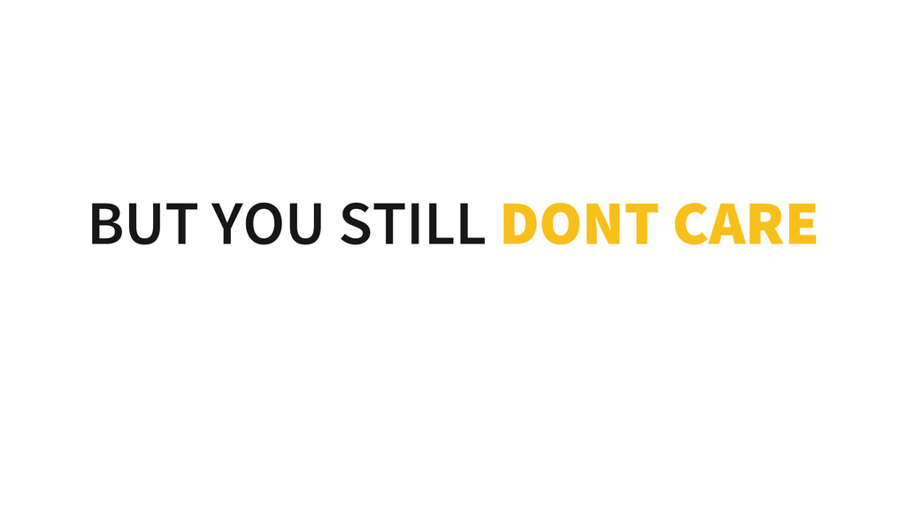 BUT YOU STILL DONT CARE
