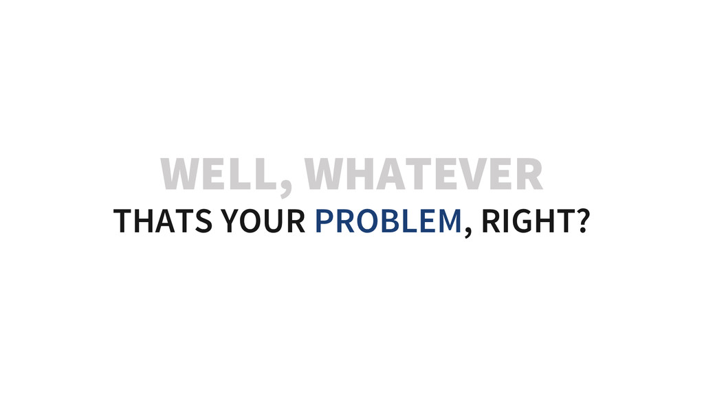WELL, WHATEVER THATS YOUR PROBLEM, RIGHT?