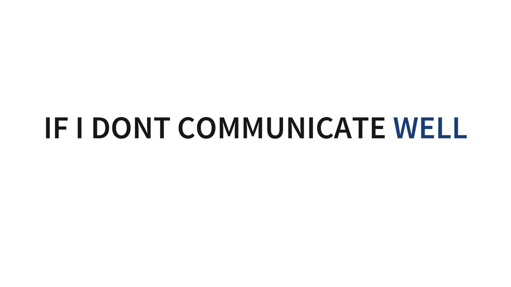 IF I DONT COMMUNICATE WELL