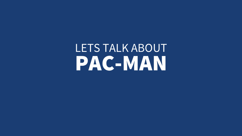 LETS TALK ABOUT PAC-MAN