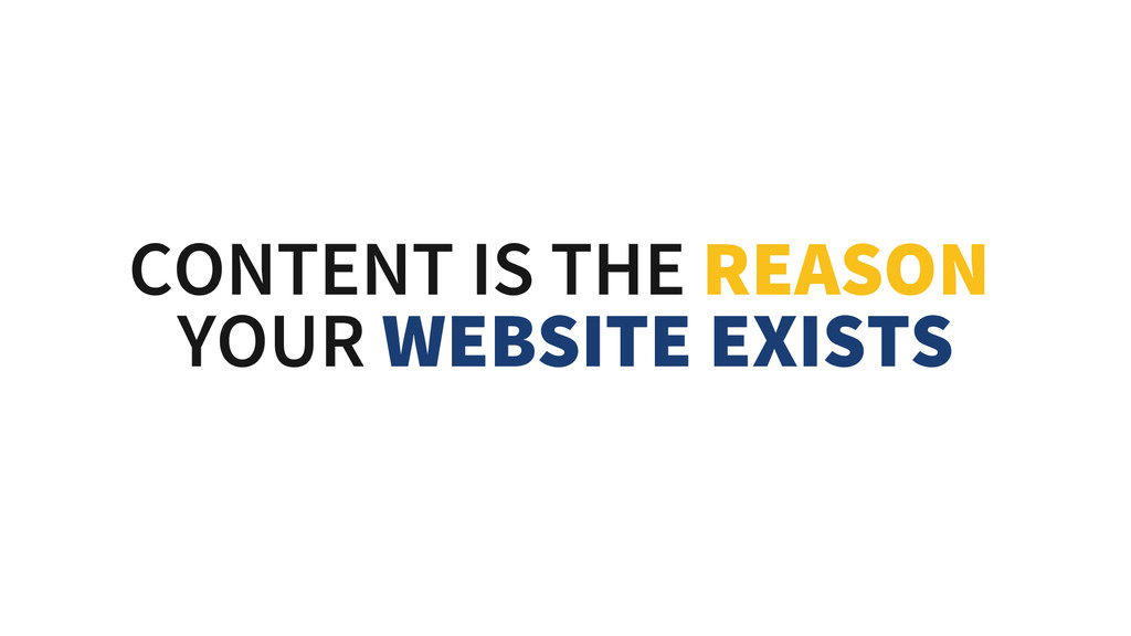 CONTENT IS THE REASON YOUR WEBSITE EXISTS