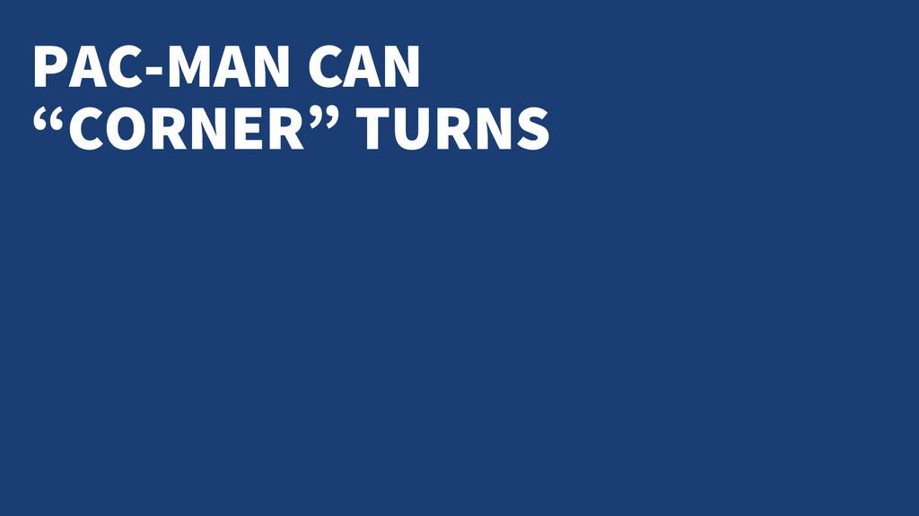 "PAC-MAN CAN ""CORNER"" TURNS"