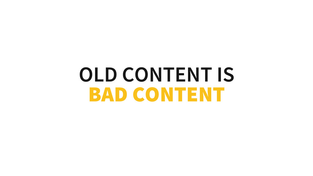 OLD CONTENT IS BAD CONTENT