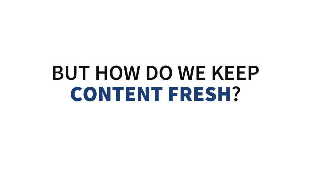 BUT HOW DO WE KEEP CONTENT FRESH?