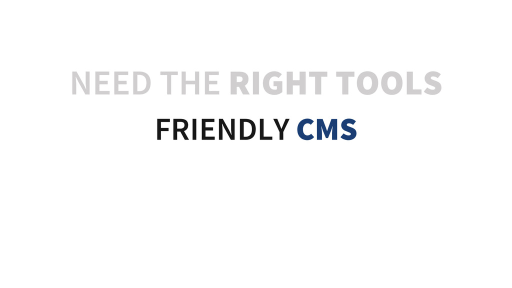 NEED THE RIGHT TOOLS FRIENDLY CMS FRIENDLY CMS ...