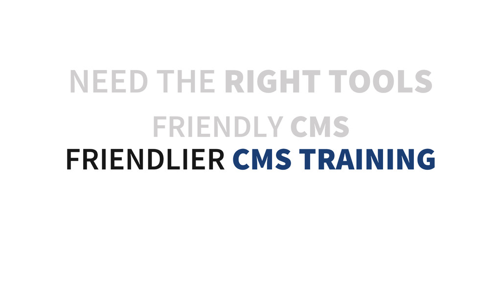 NEED THE RIGHT TOOLS FRIENDLY CMS FRIENDLIER CM...
