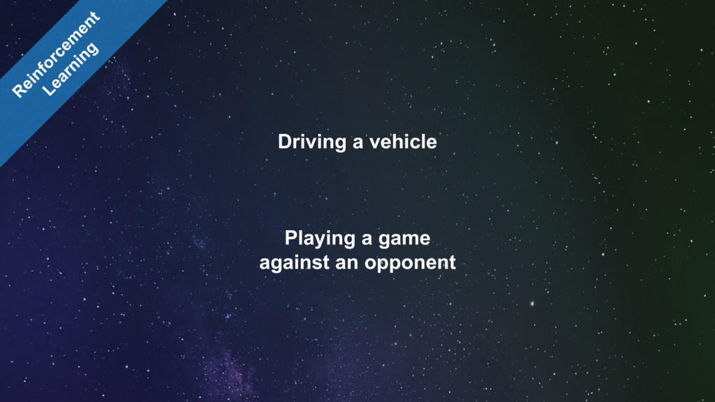 Driving a vehicle Playing a game against an opp...