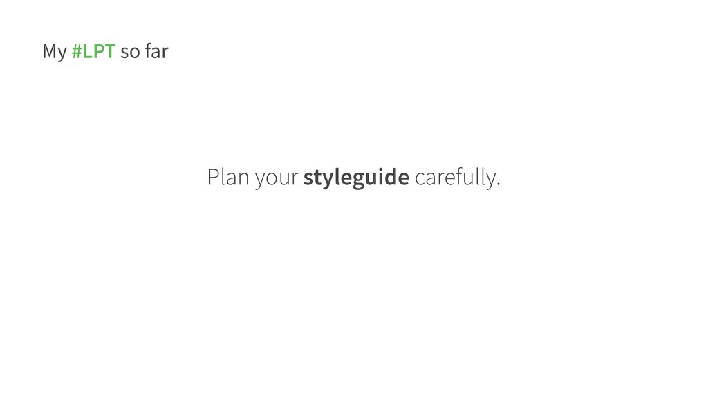 My #LPT so far Plan your styleguide carefully.