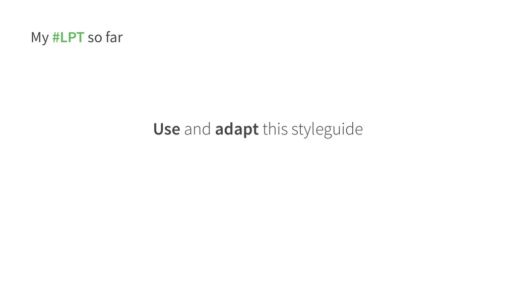 My #LPT so far Use and adapt this styleguide