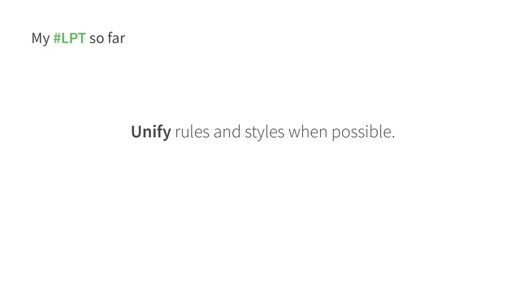 My #LPT so far Unify rules and styles when poss...