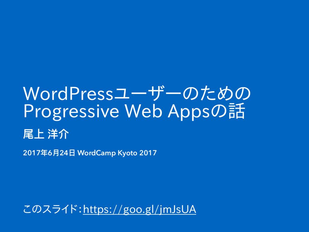 WordPressユーザーのための Progressive Web Appsの話 尾上 洋介 ...