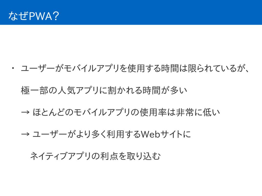 なぜPWA? • ユーザーがモバイルアプリを使用する時間は限られているが、 極一部の人気アプリ...