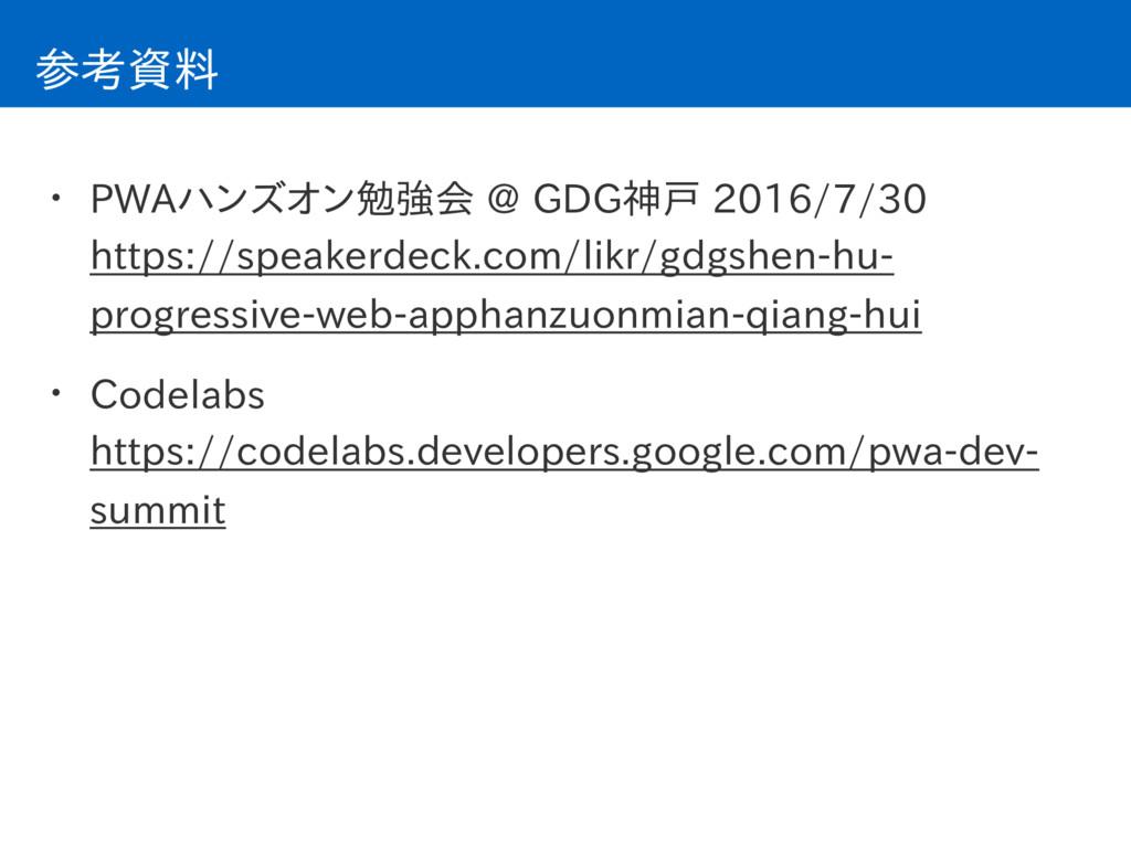 参考資料 • PWAハンズオン勉強会 @ GDG神戸 2016/7/30 https://s...