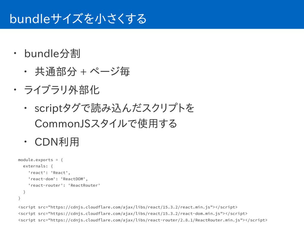 bundleサイズを小さくする • bundle分割 • 共通部分 + ページ毎 • ライブラ...