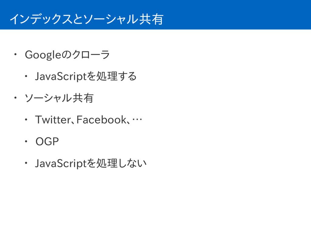 インデックスとソーシャル共有 • Googleのクローラ • JavaScriptを処理する ...
