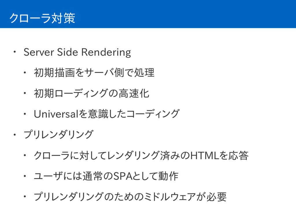 クローラ対策 • Server Side Rendering • 初期描画をサーバ側で処理 •...
