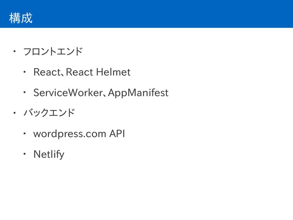 構成 • フロントエンド • React、React Helmet • ServiceWork...