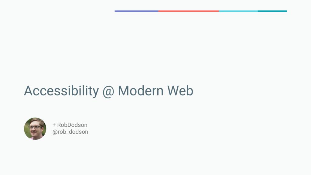 Accessibility @ Modern Web + RobDodson @rob_dod...