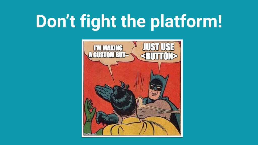 Don't fight the platform!