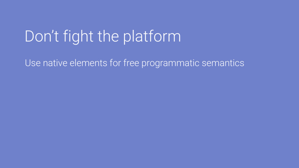 Don't fight the platform Use native elements fo...