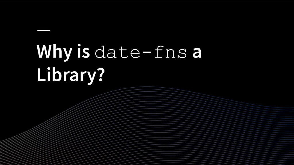 Why is date-fns a Library?