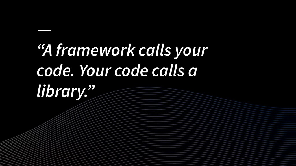 """A framework calls your code. Your code calls a..."