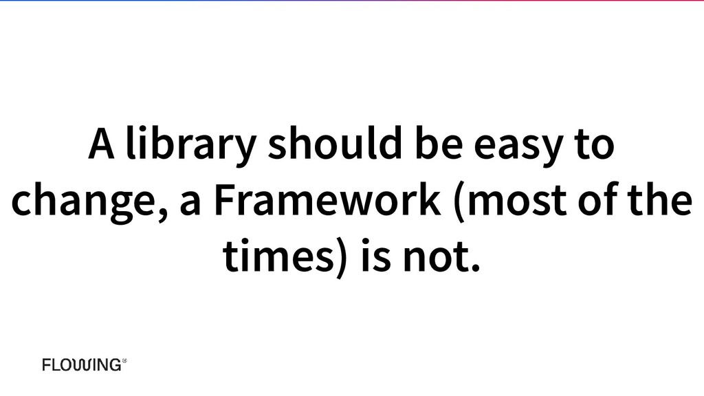 A library should be easy to change, a Framework...