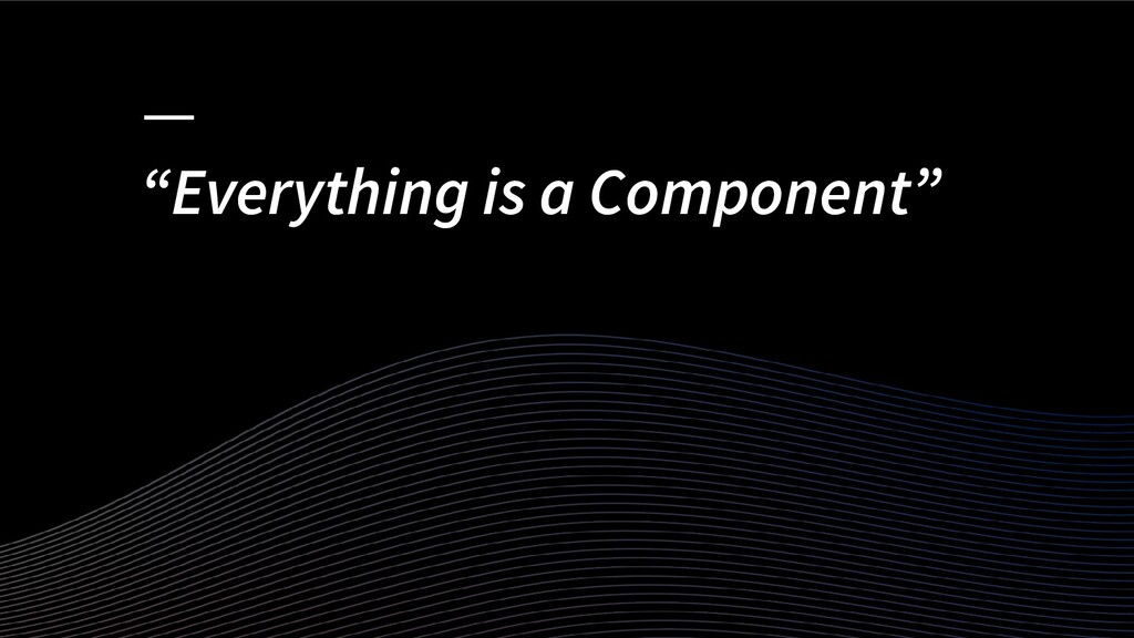 """""""Everything is a Component"""""""