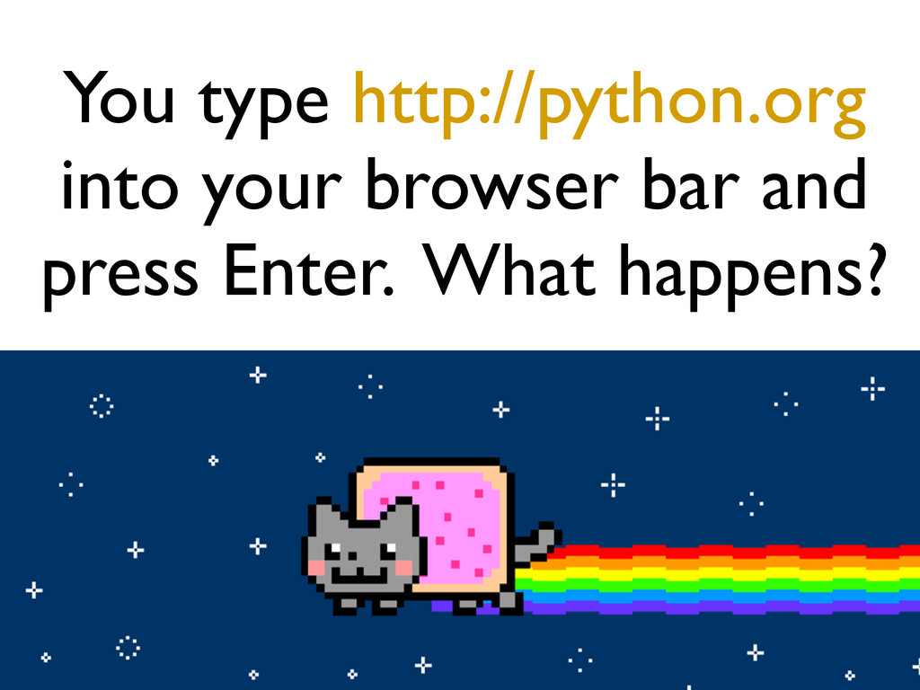 You type http://python.org into your browser ba...