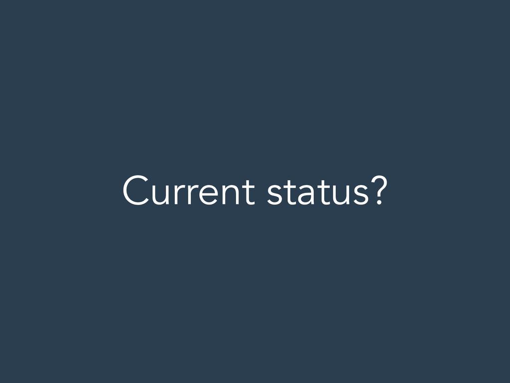 Current status?