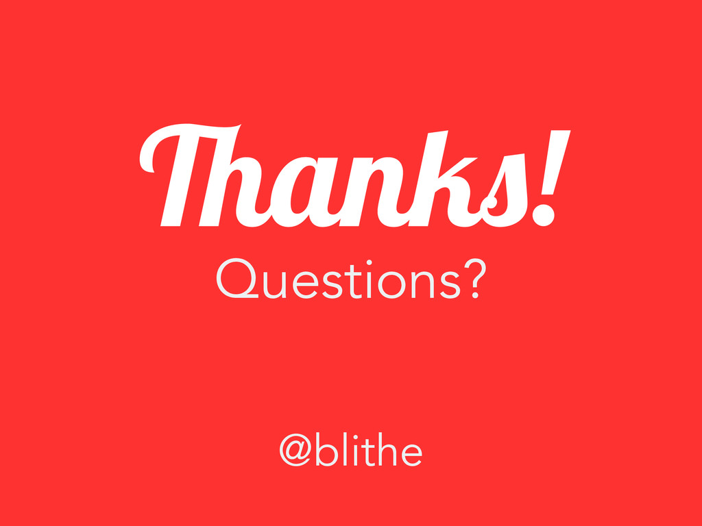 Questions? Thanks! @blithe