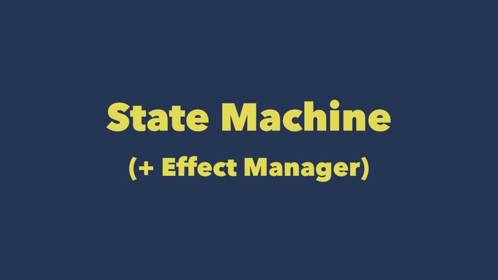 State Machine (+ Effect Manager)