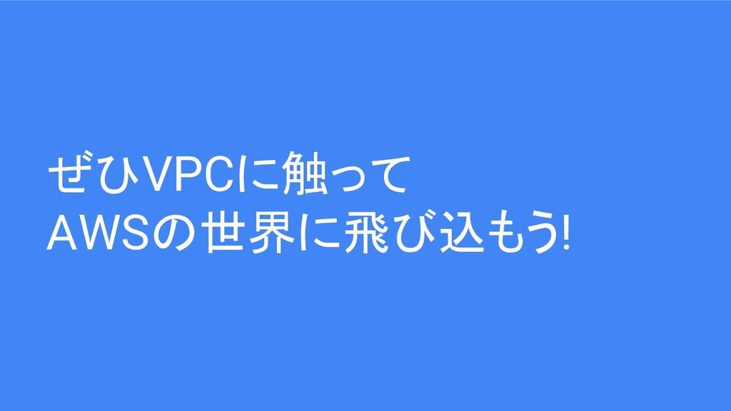 ぜひVPCに触って AWSの世界に飛び込もう!