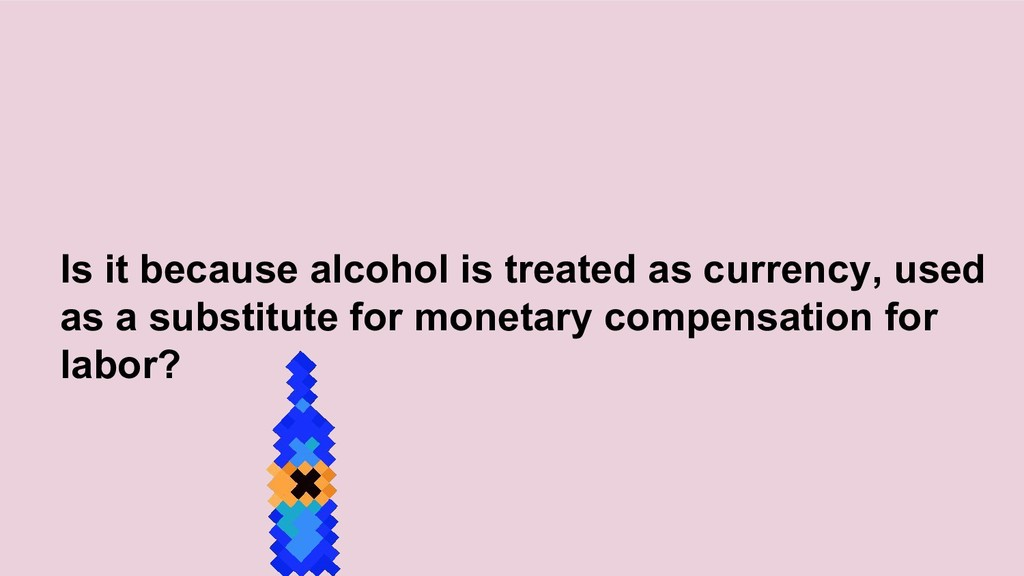 Is it because alcohol is treated as currency, u...