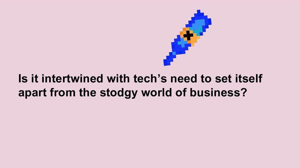 Is it intertwined with tech's need to set itsel...