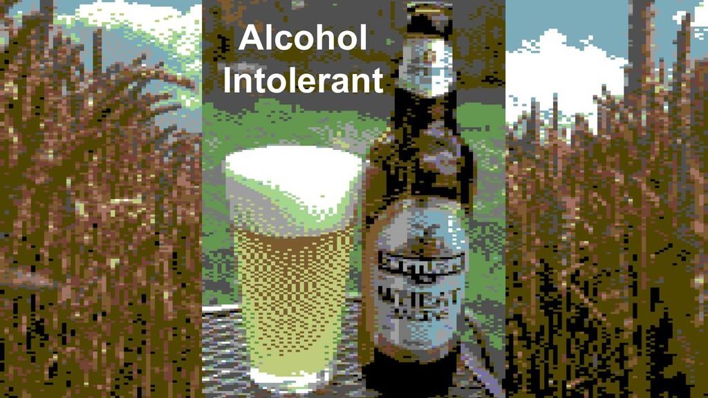 Alcohol Intolerant