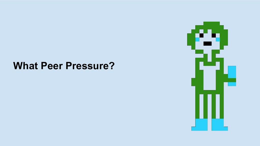 What Peer Pressure?
