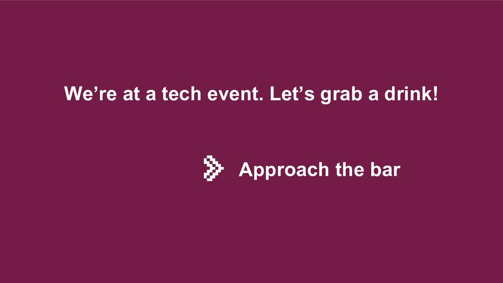 We're at a tech event. Let's grab a drink! Appr...
