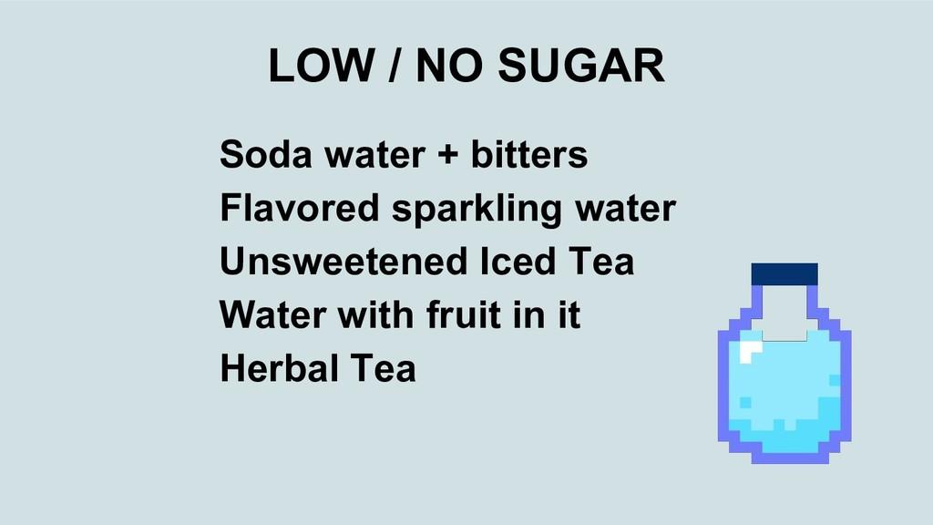 LOW / NO SUGAR Soda water + bitters Flavored sp...
