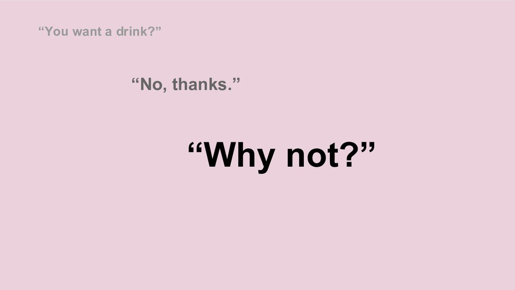 """""""Why not?"""" """"You want a drink?"""" """"No, thanks."""""""