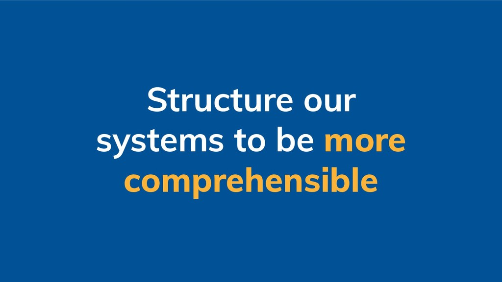 Structure our systems to be more comprehensible