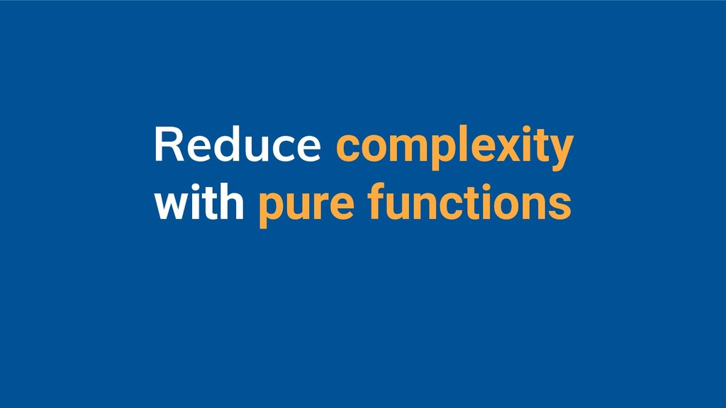 Reduce complexity with pure functions