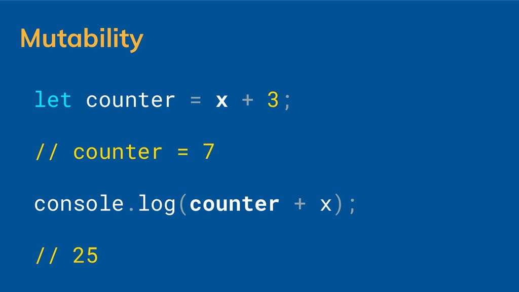 Mutability let counter = x + 3; // counter = 7 ...