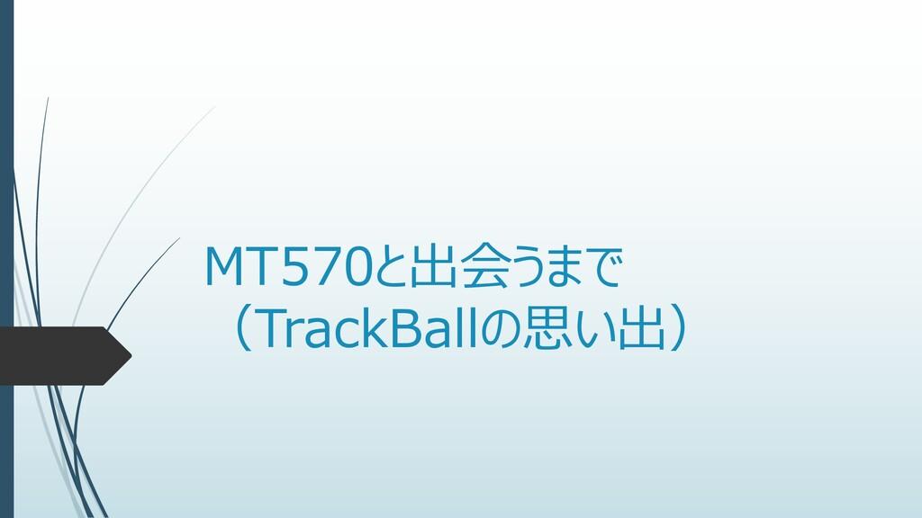 MT570と出会うまで (TrackBallの思い出)