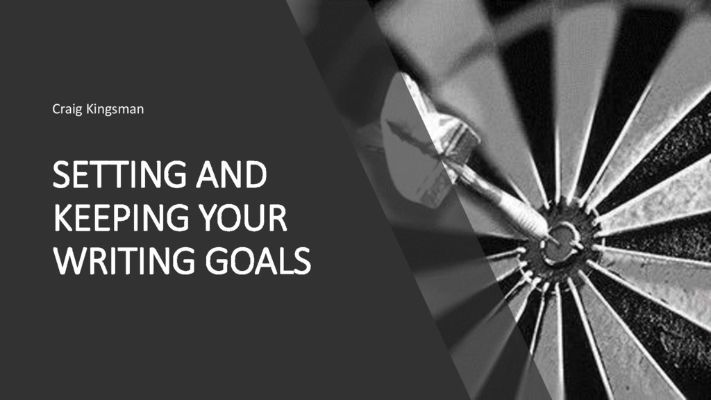 SETTING AND KEEPING YOUR WRITING GOALS Craig Ki...