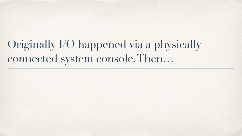 Originally I/O happened via a physically connec...